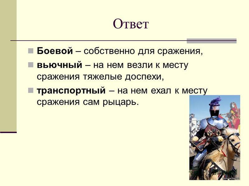 Ответ Боевой – собственно для сражения, вьючный – на нем везли к месту сражения тяжелые доспехи, транспортный – на нем ехал к месту сражения сам рыцарь.