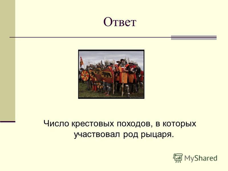 Ответ Число крестовых походов, в которых участвовал род рыцаря.