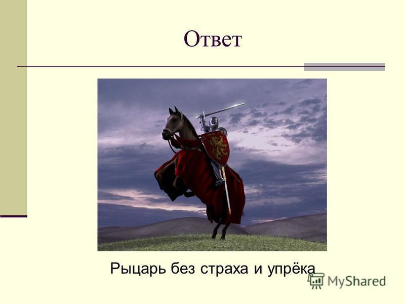 Ответ Рыцарь без страха и упрёка