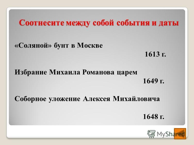 Соотнесите между собой события и даты «Соляной» бунт в Москве 1613 г. Избрание Михаила Романова царем 1649 г. Соборное уложение Алексея Михайловича 1648 г.