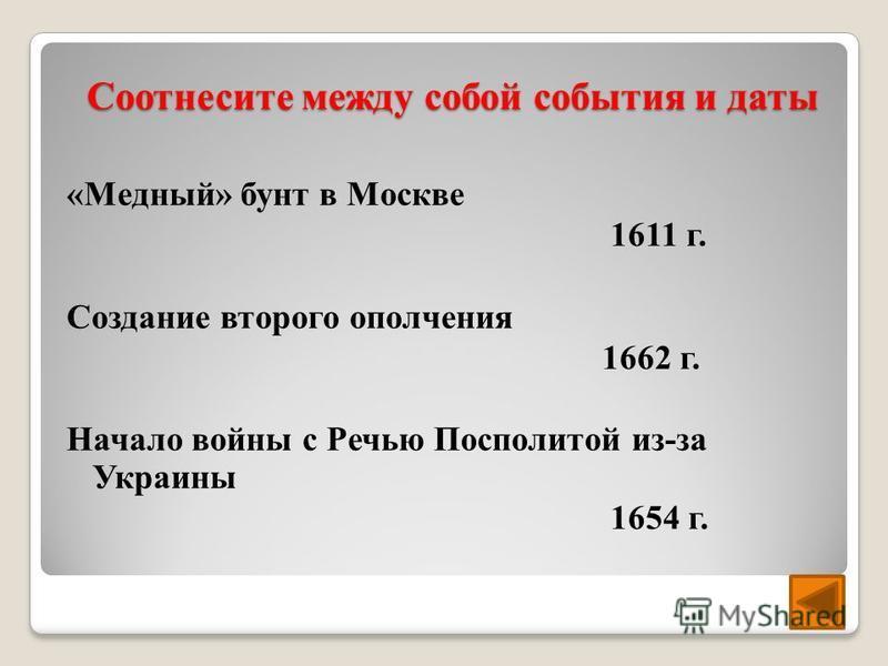 Соотнесите между собой события и даты «Медный» бунт в Москве 1611 г. Создание второго ополчения 1662 г. Начало войны с Речью Посполитой из-за Украины 1654 г.