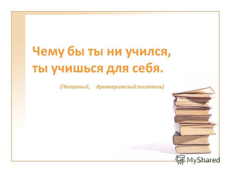 Чему бы ты ни учился, ты учишься для себя. (Петроний, древнеримский писатель)