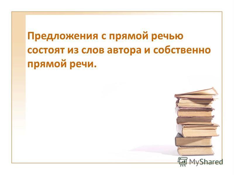 Предложения с прямой речью состоят из слов автора и собственно прямой речи.