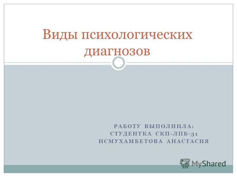 РАБОТУ ВЫПОЛНИЛА: СТУДЕНТКА СКП-ЛПБ-31 ИСМУХАМБЕТОВА АНАСТАСИЯ Виды психологических диагнозов