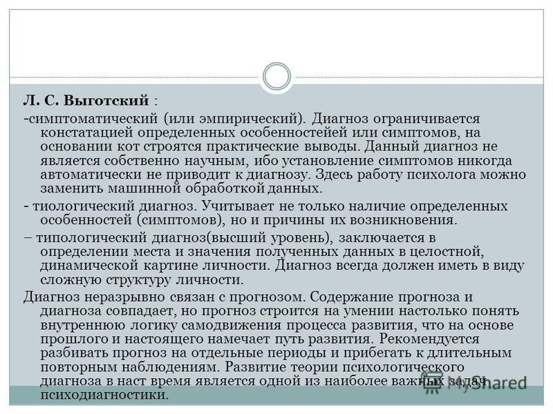 Л. С. Выготский : -симптоматический (или эмпирический). Диагноз ограничивается констатацией определенных особенностей или симптомов, на основании кот строятся практические выводы. Данный диагноз не является собственно научным, ибо установление симпто