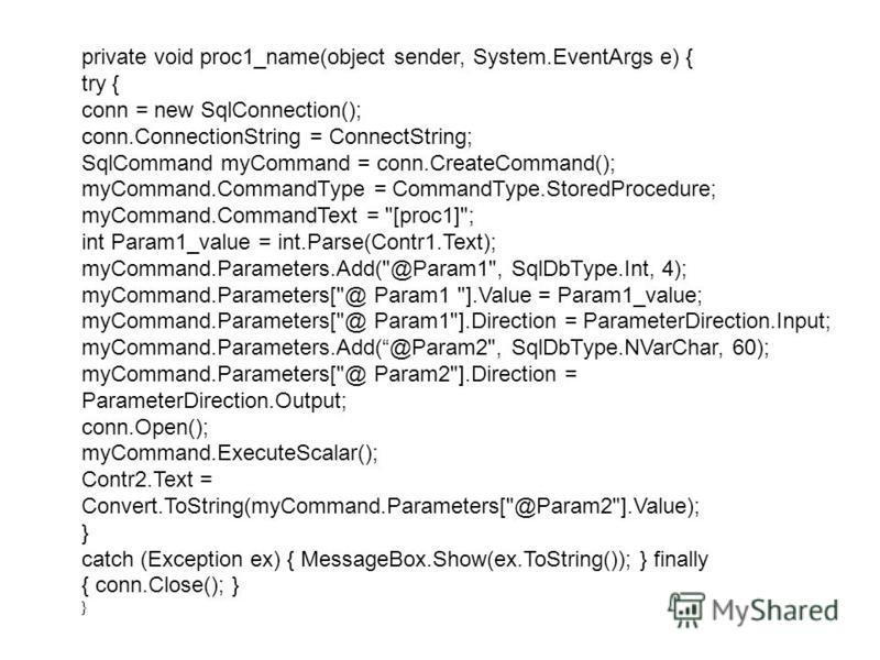 private void proc1_name(object sender, System.EventArgs e) { try { conn = new SqlConnection(); conn.ConnectionString = ConnectString; SqlCommand myCommand = conn.CreateCommand(); myCommand.CommandType = CommandType.StoredProcedure; myCommand.CommandT