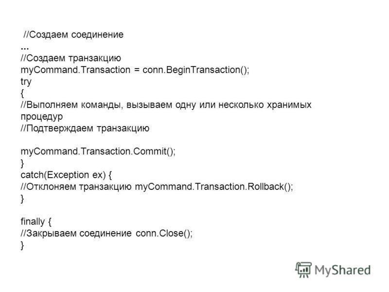 //Создаем соединение... //Создаем транзакцию myCommand.Transaction = conn.BeginTransaction(); try { //Выполняем команды, вызываем одну или несколько хранимых процедур //Подтверждаем транзакцию myCommand.Transaction.Commit(); } catch(Exception ex) { /