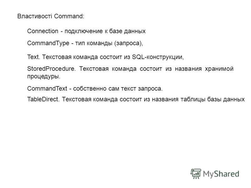 Властивості Command: Connection - подключение к базе данных CommandType - тип команды (запроса), Text. Текстовая команда состоит из SQL-конструкции, StoredProcedure. Текстовая команда состоит из названия хранимой процедуры. CommandText - собственно с