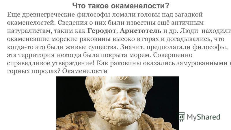 Что такое окаменелости? Еще древнегреческие философы ломали головы над загадкой окаменелостей. Сведения о них были известны ещё античным натуралистам, таким как Геродот, Аристотель и др. Люди находили окаменевшие морские раковины высоко в горах и дог