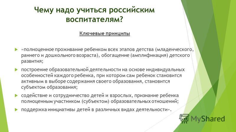 Чему надо учиться российским воспитателям? Ключевые принципы «полноценное проживание ребенком всех этапов детства (младенческого, раннего и дошкольного возраста), обогащение (амплификация) детского развития; построение образовательной деятельности на