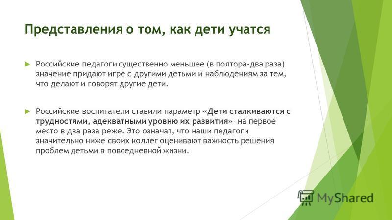 Представления о том, как дети учатся Российские педагоги существенно меньшее (в полтора-два раза) значение придают игре с другими детьми и наблюдениям за тем, что делают и говорят другие дети. Российские воспитатели ставили параметр «Дети сталкиваютс