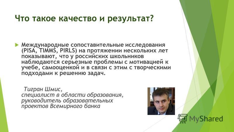Что такое качество и результат? Международные сопоставительные исследования (PISA, TIMMS, PIRLS) на протяжении нескольких лет показывают, что у российских школьников наблюдаются серьезные проблемы с мотивацией к учебе, самооценкой и в связи с этим с