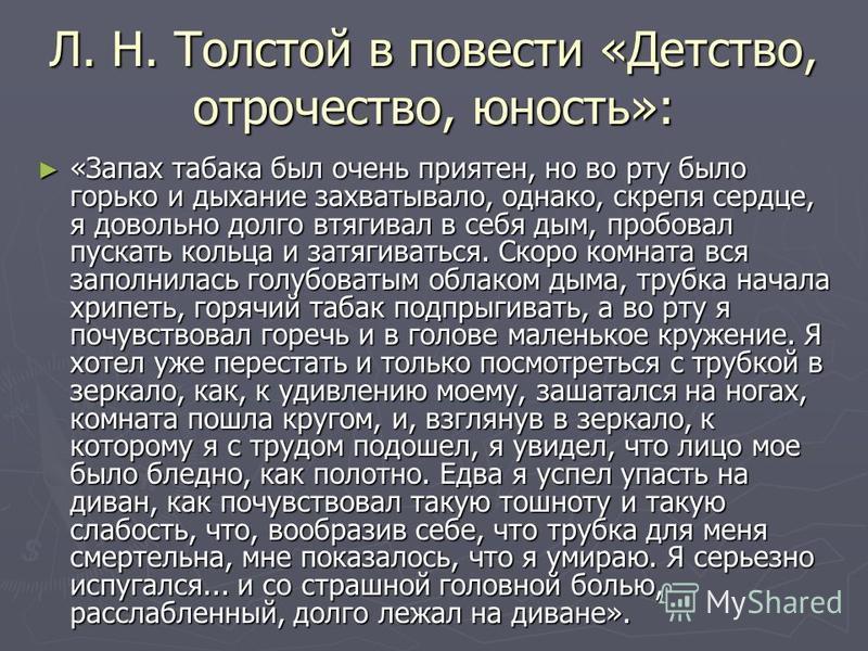 Л. Н. Толстой в повести «Детство, отрочество, юность»: «Запах табака был очень приятен, но во рту было горько и дыхание захватывало, однако, скрепя сердце, я довольно долго втягивал в себя дым, пробовал пускать кольца и затягиваться. Скоро комната вс