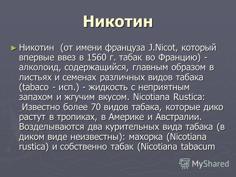 Никотин Никотин (от имени француза J.Nicot, который впервые ввез в 1560 г. табак во Францию) - алкалоид, содержащийся, главным образом в листьях и семенах различных видов табака (tabaco - исп.) - жидкость с неприятным запахом и жгучим вкусом. Nicotia