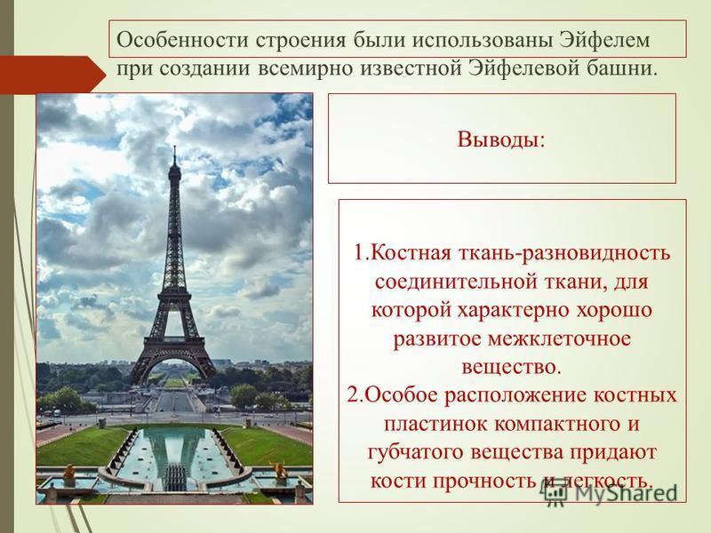 Особенности строения были использованы Эйфелем при создании всемирно известной Эйфелевой башни. Выводы: 1. Костная ткань-разновидность соединительной ткани, для которой характерно хорошо развитое межклеточное вещество. 2. Особое расположение костных