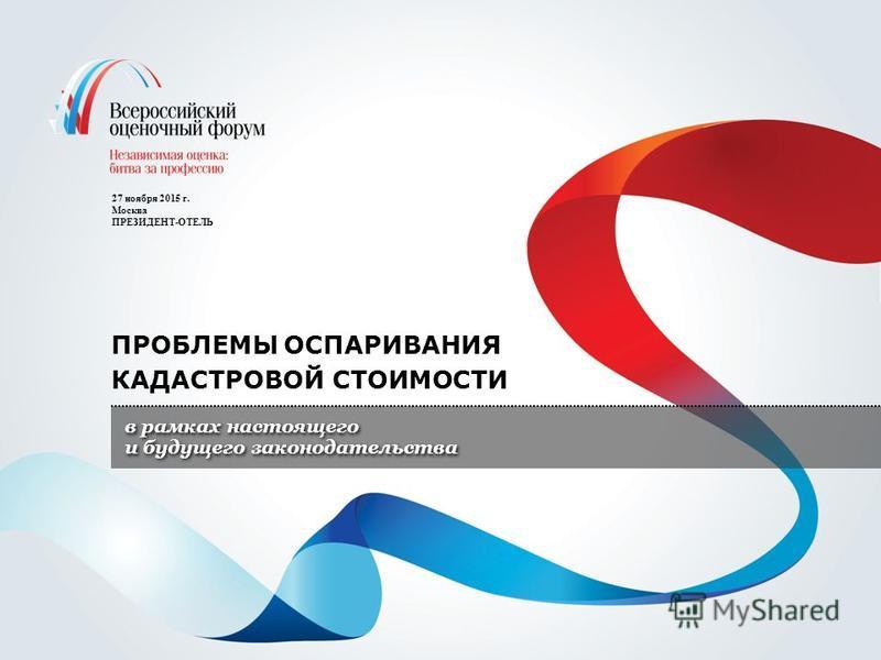 27 ноября 2015 г. Москва ПРЕЗИДЕНТ-ОТЕЛЬ ПРОБЛЕМЫ ОСПАРИВАНИЯ КАДАСТРОВОЙ СТОИМОСТИ в рамках настоящего и будущего законодательства