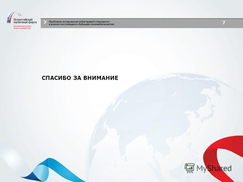 СПАСИБО ЗА ВНИМАНИЕ 7 Проблемы оспаривания кадастровой стоимости в рамках настоящего и будущего законодательства