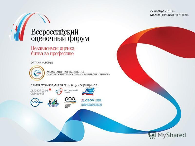 27 ноября 2015 г., Москва, ПРЕЗИДЕНТ-ОТЕЛЬ ОРГАНИЗАТОРЫ: САМОРЕГУЛИРУЕМЫЕ ОРГАНИЗАЦИИ ОЦЕНЩИКОВ: