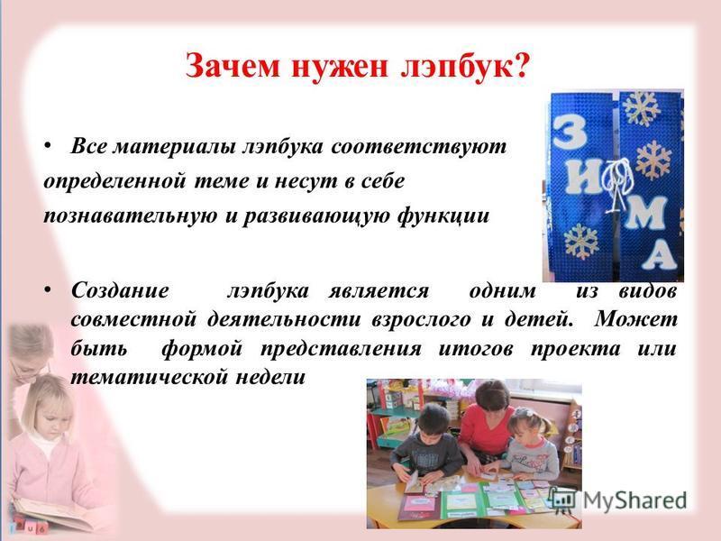 Зачем нужен лэпбук? Все материалы лэпбука соответствуют определенной теме и несут в себе познавательную и развивающую функции Создание лэпбука является одним из видов совместной деятельности взрослого и детей. Может быть формой представления итогов п