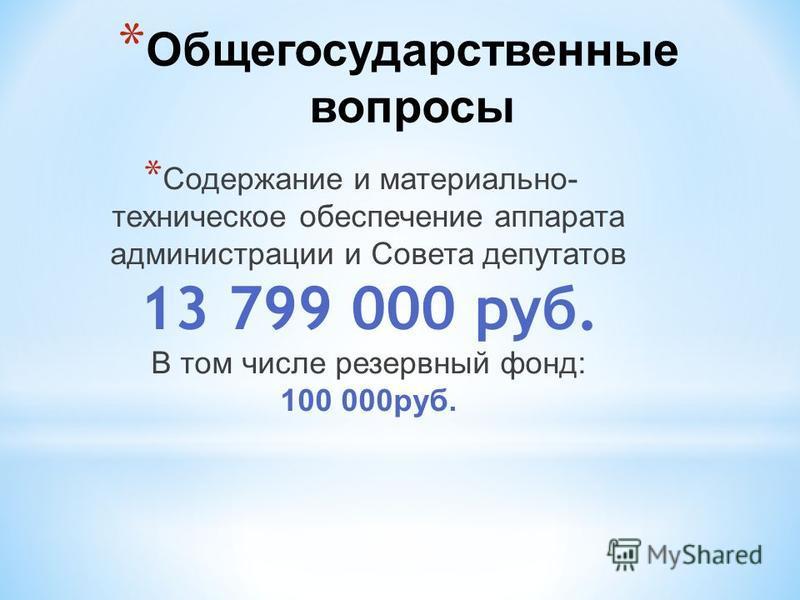 * Общегосударственные вопросы * Содержание и материально- техническое обеспечение аппарата администрации и Совета депутатов 13 799 000 руб. В том числе резервный фонд: 100 000 руб.