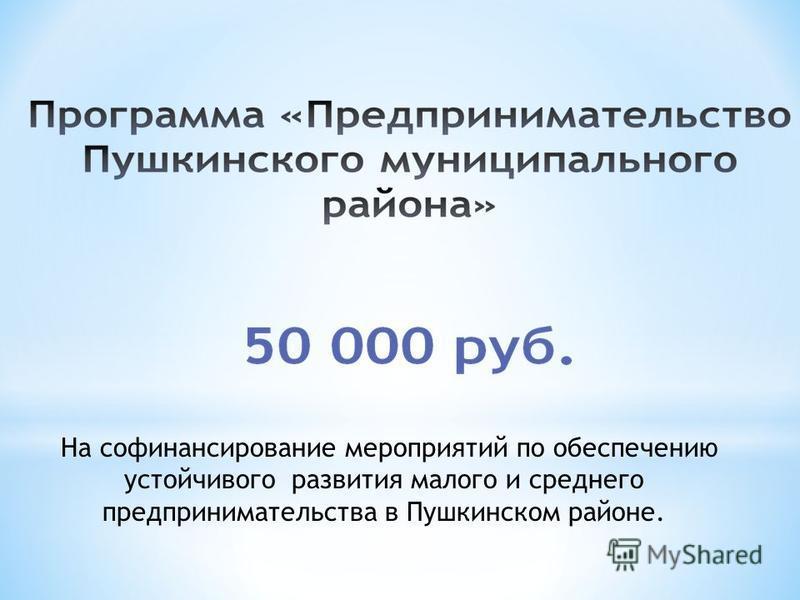 На финансирование мероприятий по обеспечению устойчивого развития малого и среднего предпринимательства в Пушкинском районе.
