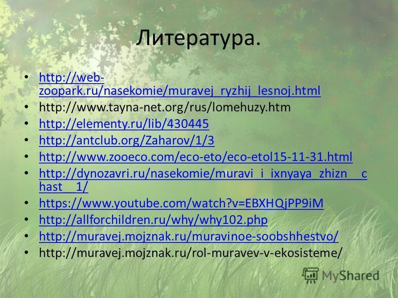 Литература. http://web- zoopark.ru/nasekomie/muravej_ryzhij_lesnoj.html http://web- zoopark.ru/nasekomie/muravej_ryzhij_lesnoj.html http://www.tayna-net.org/rus/lomehuzy.htm http://elementy.ru/lib/430445 http://antclub.org/Zaharov/1/3 http://www.zooe