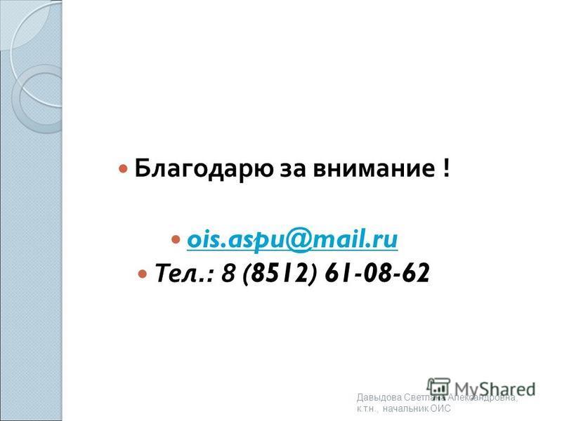 Благодарю за внимание ! Благодарю за внимание ! ois.aspu@mail.ru ois.aspu@mail.ru ois.aspu@mail.ru Тел.: 8 (8512) 61-08-62 Тел.: 8 (8512) 61-08-62 Давыдова Светлана Александровна, к. т. н., начальник ОИС