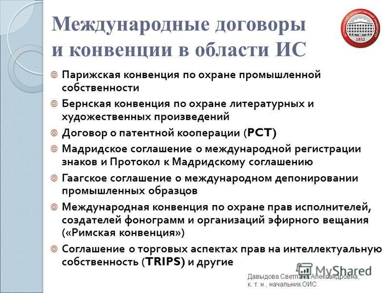 Международные договоры и конвенции в области ИС Парижская конвенция по охране промышленной собственности Бернская конвенция по охране литературных и художественных произведений Договор о патентной кооперации (PCT) Мадридское соглашение о международно