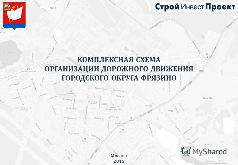 КОМПЛЕКСНАЯ СХЕМА ОРГАНИЗАЦИИ ДОРОЖНОГО ДВИЖЕНИЯ ГОРОДСКОГО ОКРУГА ФРЯЗИНО Москва 2015