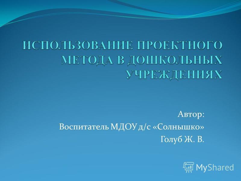 Автор: Воспитатель МДОУ д/с «Солнышко» Голуб Ж. В.