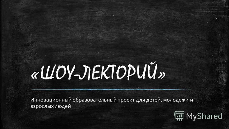 «ШОУ-ЛЕКТОРИЙ» Инновационный образовательный проект для детей, молодежи и взрослых людей