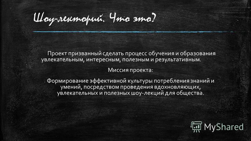 Шоу-лекторий. Что это? Проект призванный сделать процесс обучения и образования увлекательным, интересным, полезным и результативным. Миссия проекта: Формирование эффективной культуры потребления знаний и умений, посредством проведения вдохновляющих,