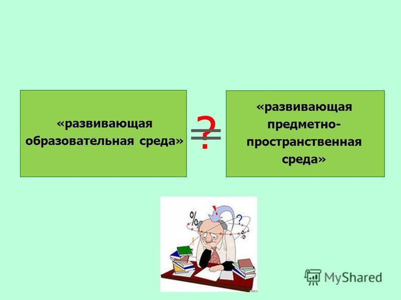 «развивающая предметно- пространственная среда» «развивающая образовательная среда» ?