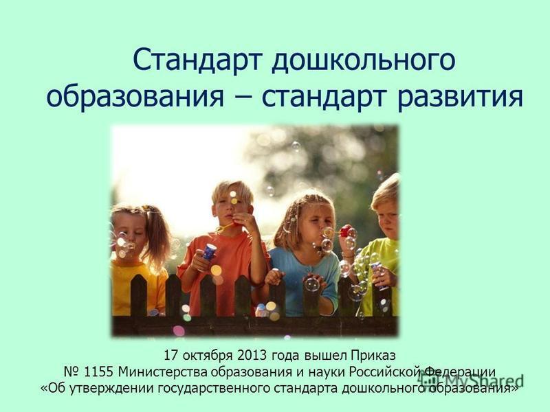 Стандарт дошкольного образования – стандарт развития 17 октября 2013 года вышел Приказ 1155 Министерства образования и науки Российской Федерации «Об утверждении государственного стандарта дошкольного образования»