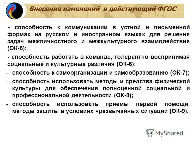 Внесение изменений в действующий ФГОС - способность к коммуникации в устной и письменной формах на русском и иностранном языках для решения задач межличностного и межкультурного взаимодействия (ОК-5); - способность работать в команде, толерантно восп