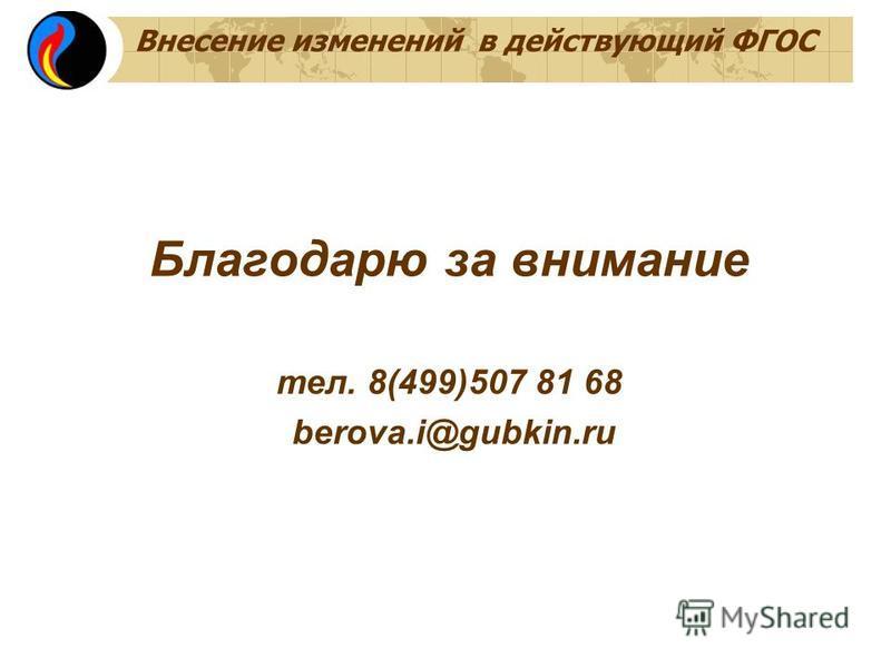 Внесение изменений в действующий ФГОС Благодарю за внимание тел. 8(499)507 81 68 berova.i@gubkin.ru
