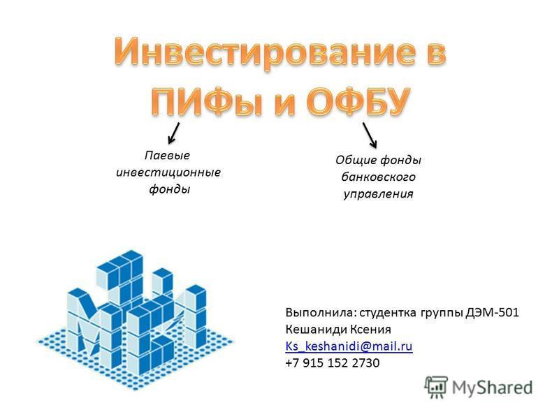 Выполнила: студентка группы ДЭМ-501 Кешаниди Ксения Ks_keshanidi@mail.ru +7 915 152 2730 Паевые инвестиционные фонды Общие фонды банковского управления