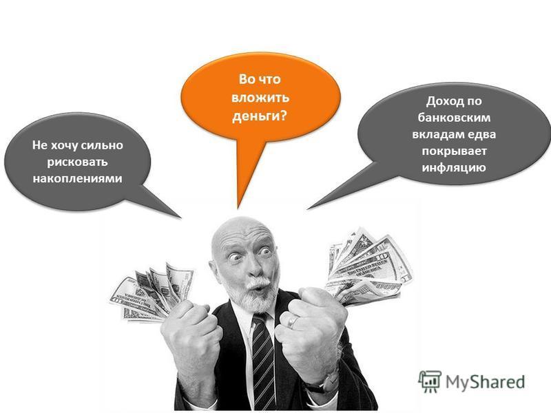 Во что вложить деньги? Во что вложить деньги? Доход по банковским вкладам едва покрывает инфляцию Не хочу сильно рисковать накоплениями