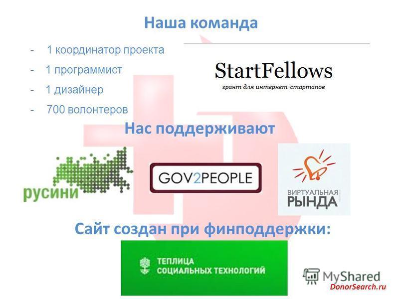 Наша команда Нас поддерживают - 1 координатор проекта -1 программист -1 дизайнер - 700 волонтеров Сайт создан при фин поддержки: DonorSearch.ru