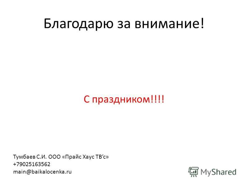 Благодарю за внимание! С праздником!!!! Тумбаев С.И. ООО «Прайс Хаус ТВc» +79025163562 main@baikalocenka.ru