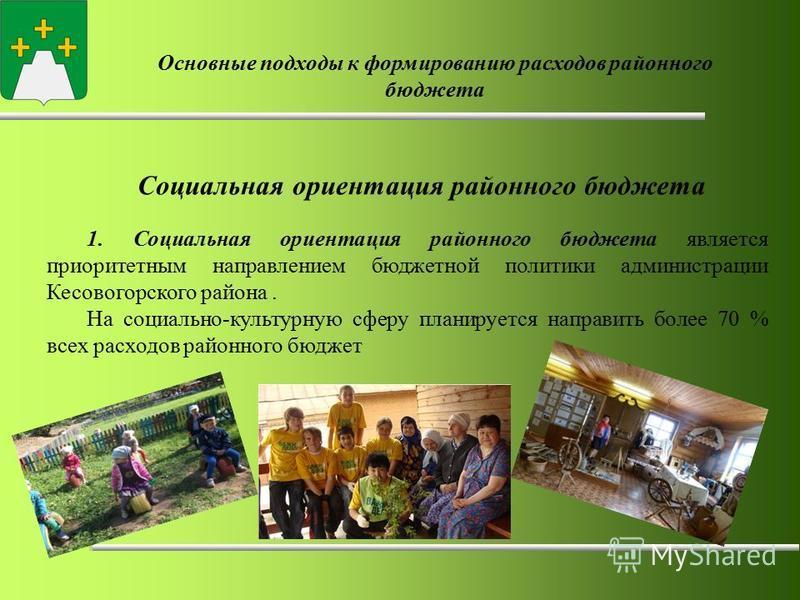 Основные подходы к формированию расходов районного бюджета Социальная ориентация районного бюджета 1. Социальная ориентация районного бюджета является приоритетным направлением бюджетной политики администрации Кесовогорского района. На социально-куль