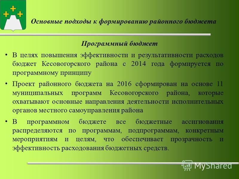 Основные подходы к формированию районного бюджета Программный бюджет В целях повышения эффективности и результативности расходов бюджет Кесовогорского района с 2014 года формируется по программному принципу Проект районного бюджета на 2016 сформирова