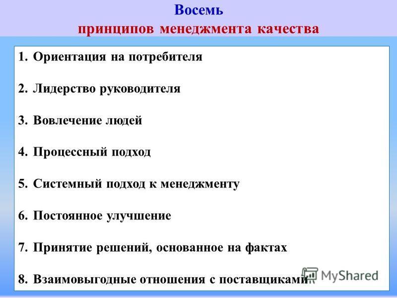 Восемь принципов менеджмента качества 1. Ориентация на потребителя 2. Лидерство руководителя 3. Вовлечение людей 4. Процессный подход 5. Системный подход к менеджменту 6. Постоянное улучшение 7. Принятие решений, основанное на фактах 8. Взаимовыгодны