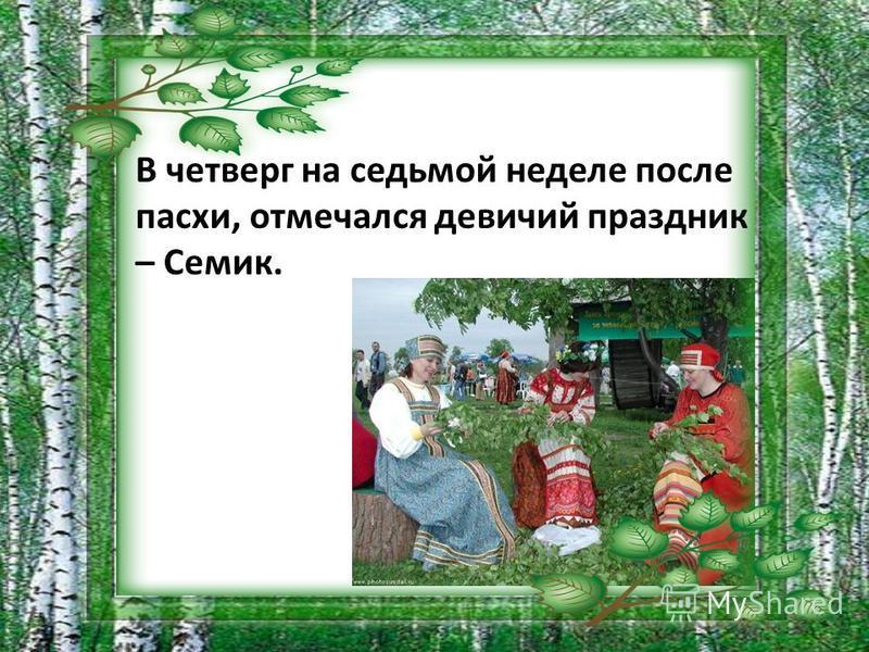 В четверг на седьмой неделе после пасхи, отмечался девичий праздник – Семик.