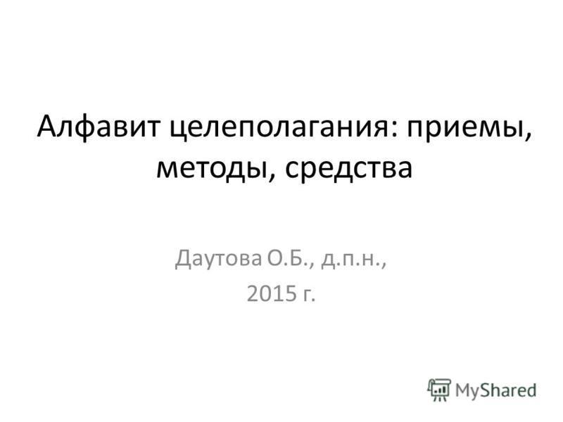 Алфавит целеполагания: приемы, методы, средства Даутова О.Б., д.п.н., 2015 г.