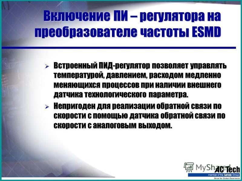 Включение ПИ – регулятора на преобразователе частоты ESMD Встроенный ПИД-регулятор позволяет управлять температурой, давлением, расходом медленно меняющихся процессов при наличии внешнего датчика технологического параметра. Встроенный ПИД-регулятор п