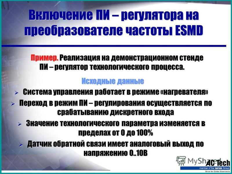 Включение ПИ – регулятора на преобразователе частоты ESMD Пример. Реализация на демонстрационном стенде ПИ – регулятор технологического процесса. Исходные данные Система управления работает в режиме «нагревателя» Система управления работает в режиме