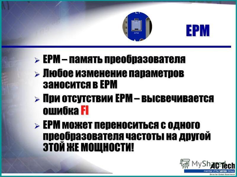 EPM EPM EPM – память преобразователя EPM – память преобразователя Любое изменение параметров заносится в EPM Любое изменение параметров заносится в EPM При отсутствии EPM – высвечивается ошибка FI При отсутствии EPM – высвечивается ошибка FI ЕРМ може