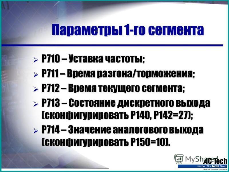 Параметры 1-го сегмента Р710 – Уставка частоты; Р710 – Уставка частоты; Р711 – Время разгона/торможения; Р711 – Время разгона/торможения; Р712 – Время текущего сегмента; Р712 – Время текущего сегмента; Р713 – Состояние дискретного выхода (сконфигурир
