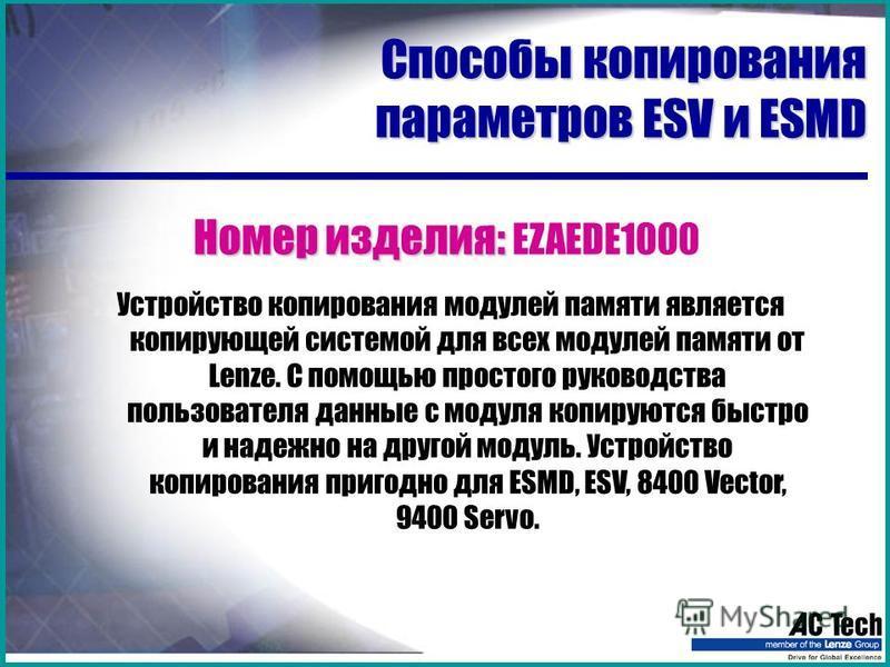 Способы копирования параметров ESV и ESMD Номер изделия: Номер изделия: EZAEDE1000 Устройство копирования модулей памяти является копирующей системой для всех модулей памяти от Lenze. С помощью простого руководства пользователя данные с модуля копиру